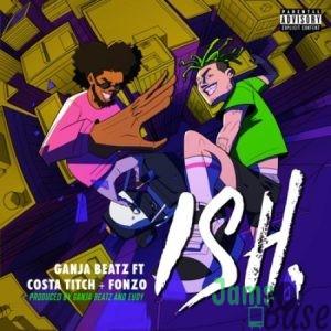 Ganja Beatz – ISH ft. Costa Titch & Fonzo Mp3 Download