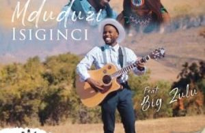 Mduduzi – Isiginci ft. Big Zulu Mp3