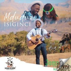 Mduduzi – Isiginci ft. Big Zulu Mp3