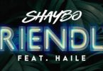 Download Shaybo Ft Haile Friendly MP3 Download